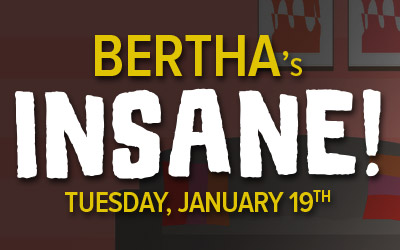 BERTHA'S INSANE!